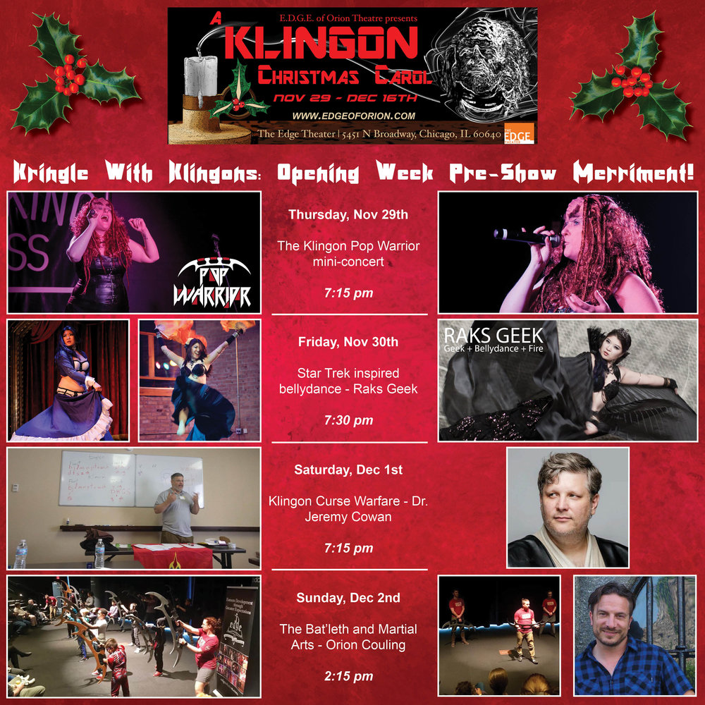 Thursday Night Nov 29th    Join  The Klingon Pop Warrior  for a special mini-concert before the show begins! Meet board and troupe members as we mingle over drinks in the beautiful EDGE Theater Lobby before the show! 7:15 doors open! Learn more about The Klingon Pop Warrior here:  https://www.klingonpopwarrior.com/      Friday, November 30th    Watch the nationally renown  Raks Geek  take the stage in our pre-show entertainment. Raks Geek is legendary in blending nerd with belly dance and burlesque. You've seen them with their belly dancing Wookie, now catch an all-new Star Trek Inspired dance! 7:30 doors open! More about Raks Geek here:  http://raksgeek.com/      Saturday, December 1st    We present  Klingon Curse Warfare with Dr. Jeremy Cowan ! To Klingons, cursing is an art form. To truly understand the Klingon culture, you must understand Klingon curses. Our Klingon Language Coach will teach you a few prime curses! Doors open at 7:15 pm      Sunday, December 2nd     The Bat'leth and Martial Arts . Join EDGE of Orion's Executive Director and international stunt coordinator, Orion Couling, as we explore the martial components of the sacred Klingon Weapon. Learn its deadly secrets and revel in a live demonstration! Doors open at 2:15 pm