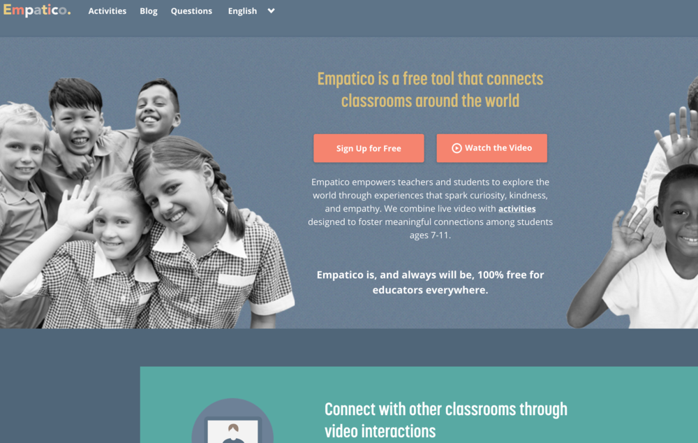 Empatico  - empowers teachers and students to explore the world through experiences that spark curiosity, kindness, and empathy. They combine live video with  activities  designed to foster meaningful connections among students ages 7-11