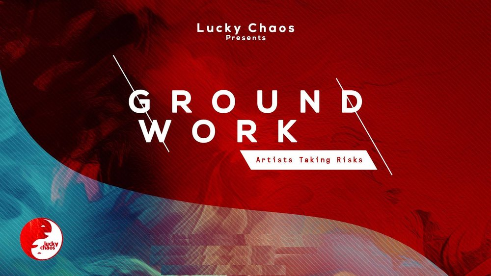 Lucky Chaos  presents…   GROUNDWORK: artists taking risks
