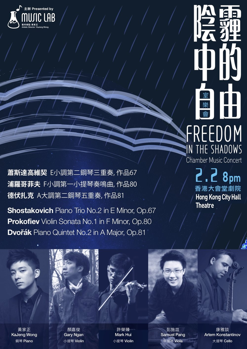Freedom in the Shadows Chamber Music Concert - Never yielded, our giants yearned for freedom in shadows,Withered their bodies may be, their spiritsNever waned; they may beGone, but their ethos will pass on.PROGRAMMEPiano Trio No.2 in E Minor, Op.67 – ShostakovichKaJeng Wong (Piano), Gary Ngan (Violin), Artem Konstantinov (Cello)Violin Sonata No.1 in F Minor, Op.80 – ProkofievKaJeng Wong (Piano), Mark Hui (Violin)Piano Quintet No.2 in A Major, Op.81 – DvořřákKaJeng Wong (Piano), Gary Ngan (Violin), Mark Hui (Violin), Samuel Pang (Viola), Artem Konstantinov (Cello)