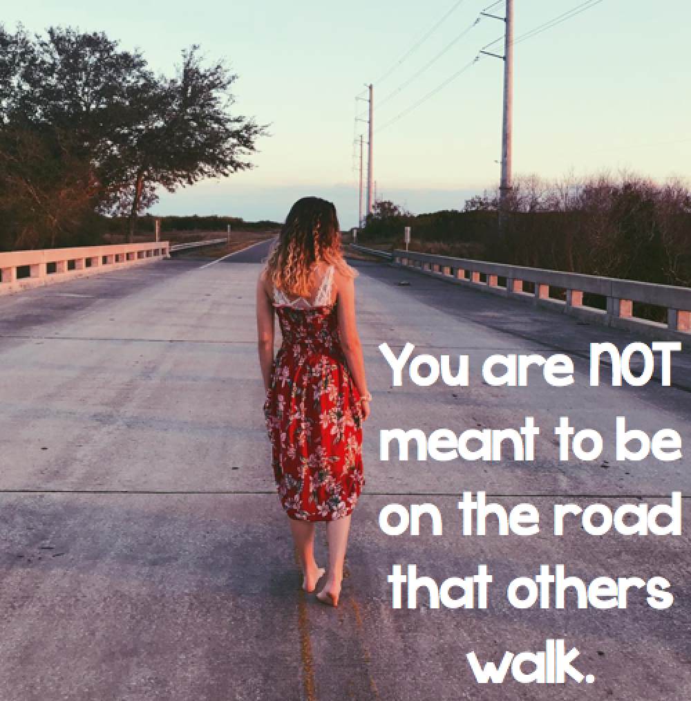 You are not meant to be on the road that others walk