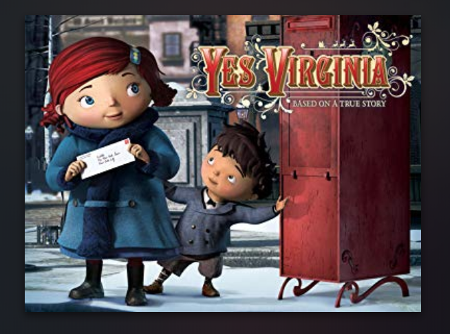 Yes Virginia The Movie - New York City, 1897. A little girl named Virginia O'Hanlon loves Christmas more than anything else in the world. But when a schoolyard bully challenges her belief in Santa Claus, Virginia embarks on a quest across the city to prove he is real. With her best friend Ollie in tow, Virginia meets everyone from an overeager librarian to a Scraggly Santa raising money for the poor. Finally her father inspires her to write a letter to the New York Sun newspaper, claiming, If you see it in the Sun, it's so. Based on the true story of the most famous newspaper editorial of all time, Yes, Virginia is a charming and heartwarming tale about believing in the true spirit of Christmas.