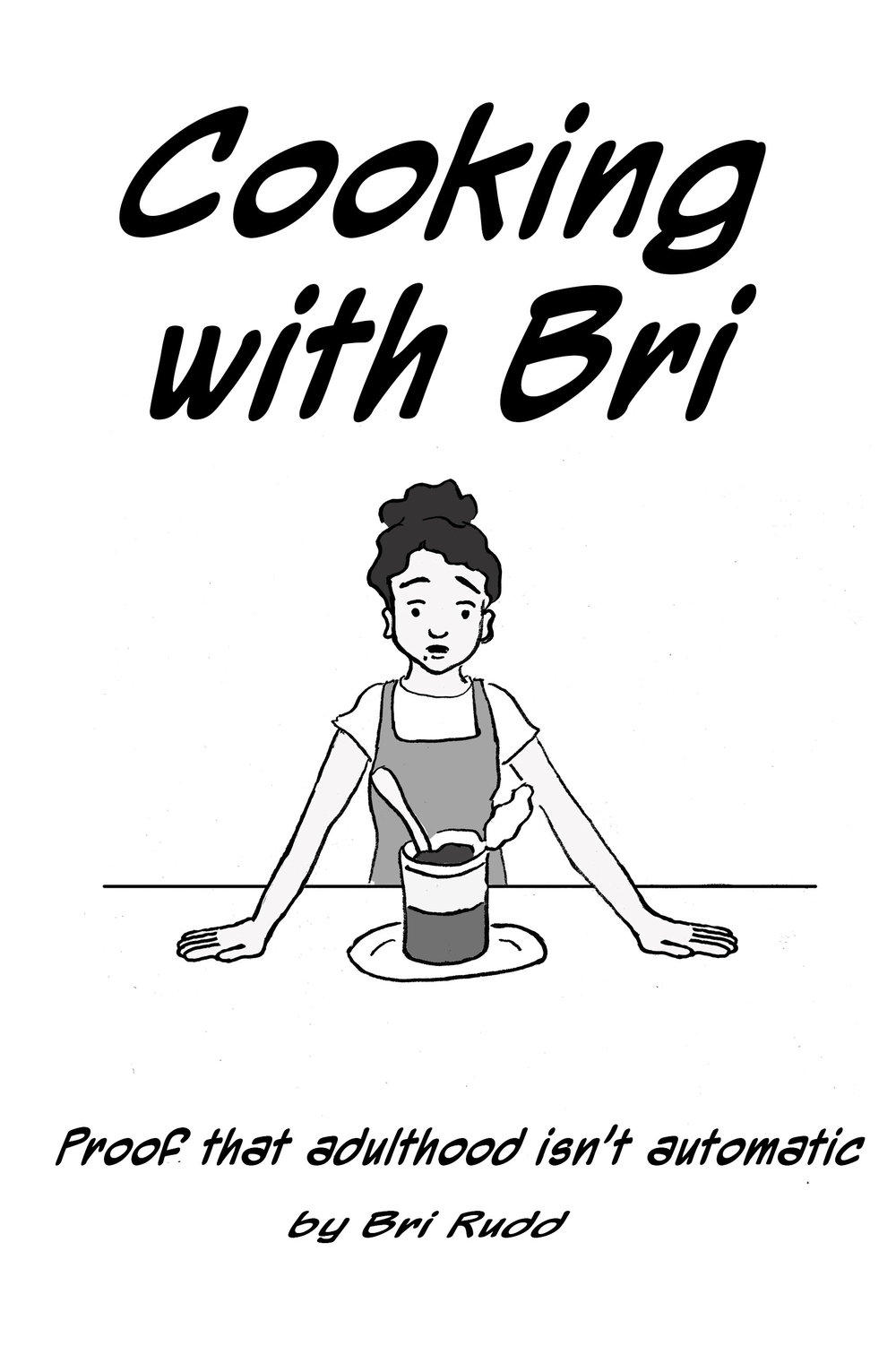 Cooking With Bri - by Bri RuddEntrees! Side Dishes! Fancy Party Snacks! Grocery Store Hacks! All this and more totally aren't in this book because meal planning stresses me out. Join me in my land of scrambled eggs and magic.2015, 12pgs