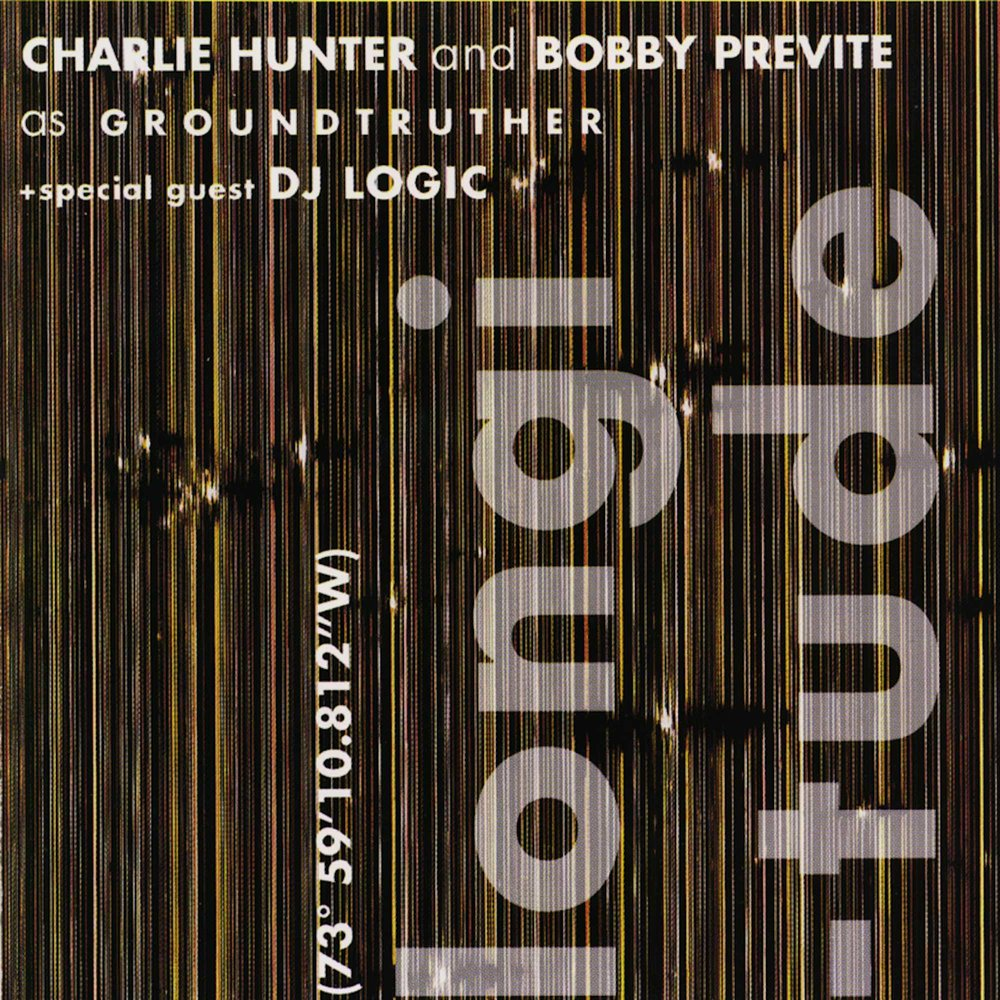 "LONGITUDE: second in the ""Groundtruther"" set CHARLIE HUNTER + BOBBY PREVITE special guest DJ LOGIC"