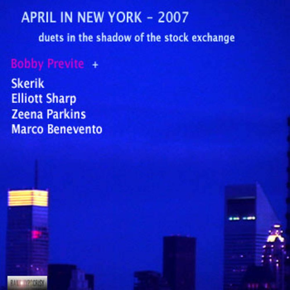 APRIL IN NEW YORK:   Previte in raw, round robin duets   feat. SKERIK, ELLIOTT SHARP, ZEENA PARKINS, MARCO BENEVENTO