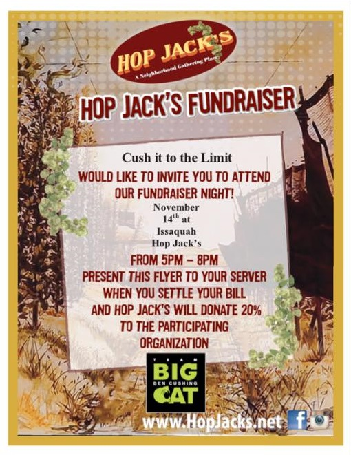 Hop Jack's Fundraiser - Please join us Tuesday night, 11/14, at the Issaquah Hop Jacks. Hop Jacks will be donating 20% of sales to Ben's Cush it to the Limit fund. Do it for good, do it for Ben. Hop Jack's4506 Klahanie Dr.Issaquah, WA 98029Hope to see you there!