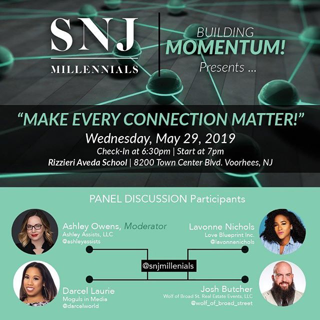 "Join the SNJ Millennials community for our upcoming panel ""Make Every Connection Matter!"" sponsored by Rizzieri Aveda School! ::: Moderated by Ashely Owens (Ashley Assists, LLC) with guest speakers Darcel Laurie (Moguls in Media), Lavonne Nichols (Love Blueprint Inc.), and Josh Butcher (Wolf of Broad Street Real Estate Events, LLC)! ::: Continuing our ""Building Momentum!"" series focusing on providing key strategies on self development, business scaling and overall sustainability! ::: Wednesday, May 29th Registration at 6:30pm Start at 7pm ::: Rizzieri Aveda School 8200 Town Center Blvd Voorhees, NJ 08043 ::: Tickets: FREE: SNJ Millennials Member $15: Prospective Member ::: *** Light Refreshments will be served. *** ::: FAQs How can I join SNJ Millennials, 501(c)(3)? Visit www.snjmillennials.org/membership to JOIN OUR MOVEMENT! ::: https://building-momentum-make-every-connection-matter.eventbrite.com"