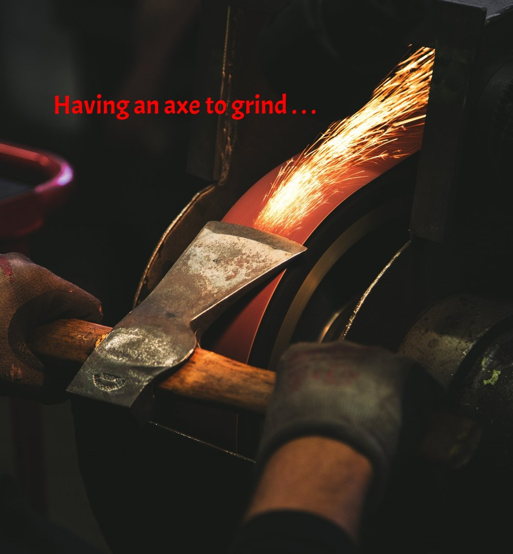 """In 1812 American editor Charles Miner wrote, """"When I see a merchant over-polite to his customers, thinks I, that man has an axe to grind."""" It means to have a hidden agenda. Axes, commonly heavy wooden blades attached at right angles to wooden handles, were essential to chopping wood — once the only way you could heat your house. Although we heat with a furnace, we still have my father's axe in our garage, and I use it to cut down the firewood handily delivered and stacked every fall by a local service for a fee that would make my father keel over. Keel: to capsize, as in a boat. Sometimes Grandma's stuff gets murkier and murkier. Murk: oh, never mind."""