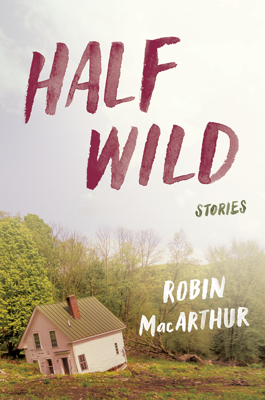 """HALF WILD: STORIES - Winner of the 2016 PEN/NewEngland Award for fiction.Finalist for the New England Book Award. Finalist of the Vermont Book Award. Barnes and Noble Discover New Writers selection. Independent Bookseller's Indie Next selection.""""This heartbreakingly honest and authentic fiction will make you weep over, laugh at, and finally cheer for, mothers and daughters, sons and fathers, lovers and losers, and the human race in general. Half Wild is American fiction, and American literature, at its very best.""""—Howard Frank Mosher""""Feral, wise, deft, elegant, luminous, Robin MacArthur's stories inhabit a reader with shimmering wonder."""" Rick Bass""""Robin MacArthur is a striking new voice and Half Wild is a stormy marvel of a debut."""" -Laura van den Berg""""MacArthur writes with the ear of a musician and a classic, pure command of the short story form, like a dispatch from Eudora Welty in the great north woods."""" --Megan Mayhew BergmanBUY:MY LOCAL BOOKSTOREINDIEBOUNDBARNES & NOBLEAMAZON"""