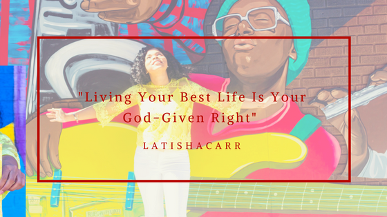 Living Your Best Life Is Your God-Given Right_ -Latisha Carr.png