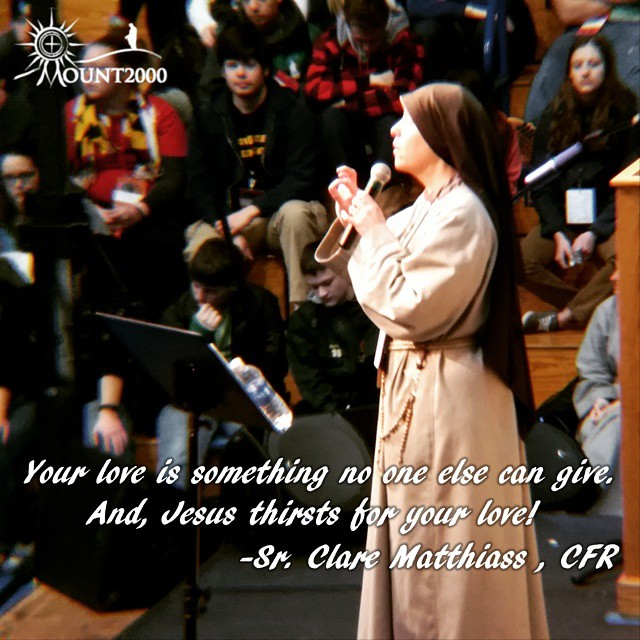 """Your love is something no one else can give. And, Jesus thirsts for your love!"" -Sr. Clare Matthiass, CFR. #Mount2000"