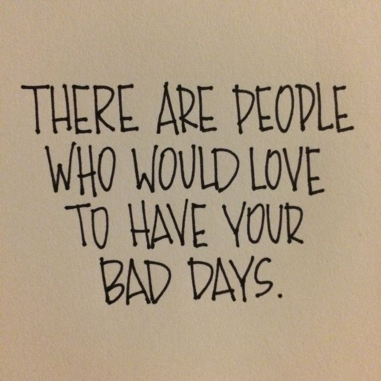 Remember, it's a bad day, not a bad life.
