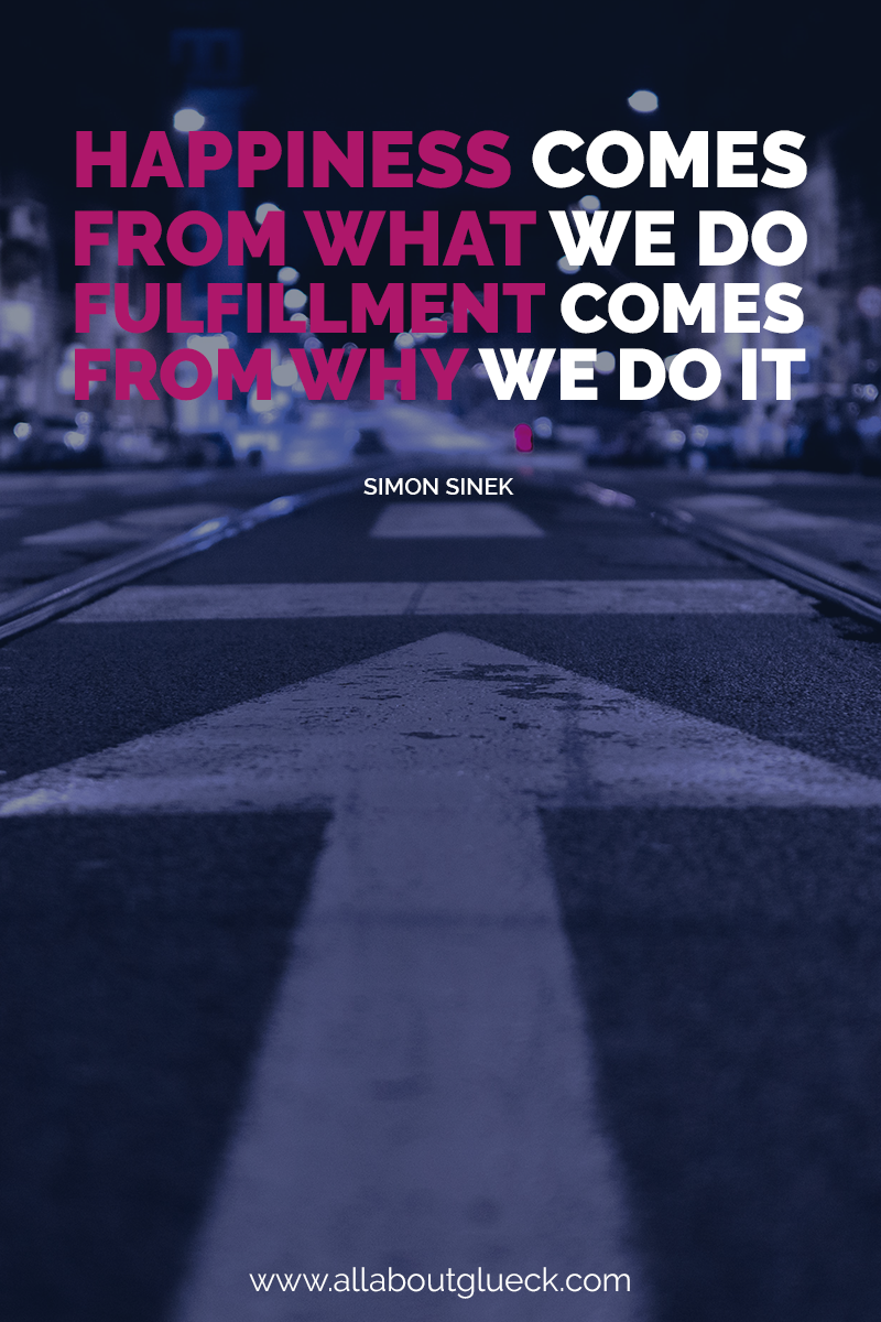 Happiness comes from what we do, fulfillment comes from why we do it. Simon Sinek - Learn more on how to reach happiness AND fulfillment over on the blog @allaboutglueck by Verena Freit and remember to sign up for more resources in the end! http://bit.ly/beforesettinggoals