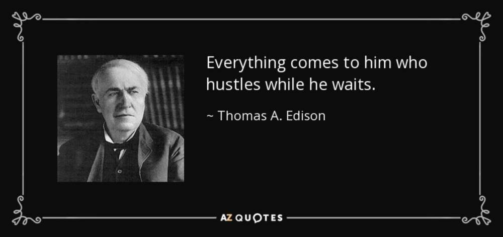 The inventor of electricity had it right: whatever happens, we're always working and we're always hustling.