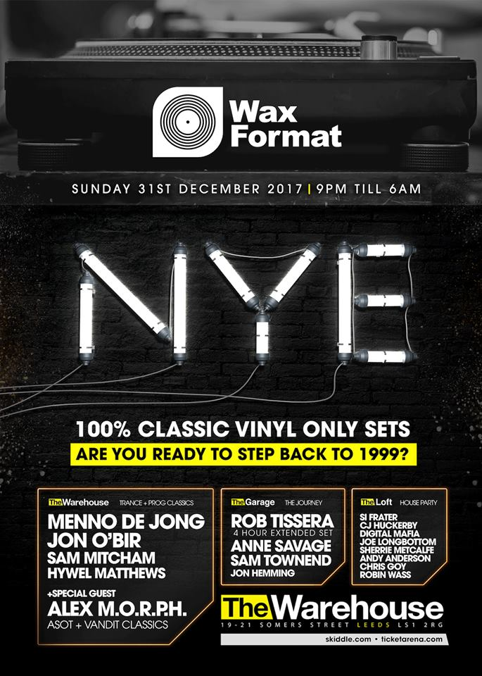31.12.17 - wax format nye 100% classic vinyl only sets - The worlds best vinyl only experience returns on Sunday 31st December 2017 for another multi-genre, sell out New Years Eve party to blow your mind!Featuring some of dance musics most prolific producers and dj's from the last 15 years at Leeds most iconic and historic venue, this NYE is set to be our biggest and best to date! Expect to be transported back to 1997 with a ticket to your very own clubbing time machine. Nowhere else will you quite get the authenticity and vibe of the golden era like Wax Format delivers - always on a strictly 12' crackly format!3 ROOMS   HUGE INTERNATIONAL DJ LINEUP   STATE OF THE ART PRODUCTION   THE ONLY PLACE TO BE ON NYE!๏THE WAREHOUSE๏Wax Format: Vinyl Only Trance + Progressive 1997 - 2007