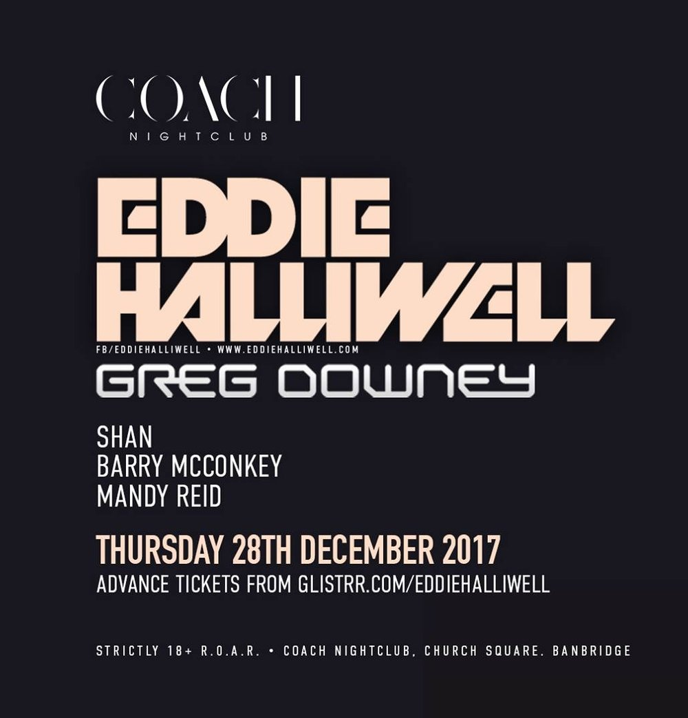 28.12.17 - Coach Nightclub Presents: Eddie Halliwell plus Support - EDDIE! EDDIE! EDDIE!A true favourite of ours at Coach Banbridge returns this Christmas period!'Without a shadow of a doubt Eddie Halliwell is a legend, a hero and a massively popular DJ worshipped by many' - DJ Mag