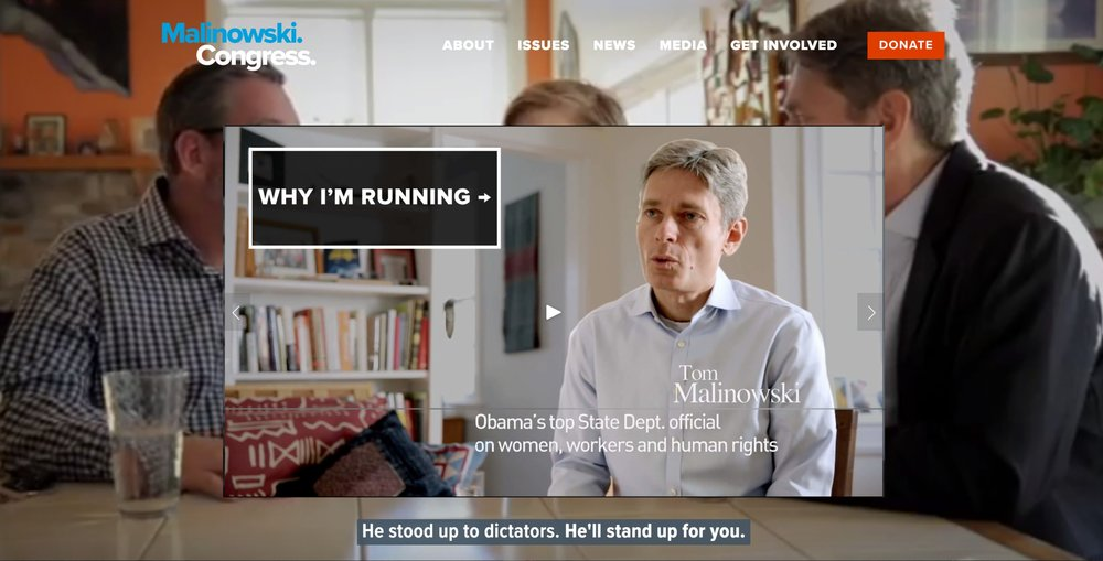 """Congressman Malinowski's first campaign website was a custom job that cost too much money. Dave built a new one on Squarespace that was focused on voter engagement, function over form, and substance. By displaying the latest campaign ads and updates in a slider """"above the fold,"""" he reduced the page's bounce rate to near-zero and quadrupled the average session time. By putting the MobilizeAmerica plugin, which was rolled out by the DCCC in Spring of 2018, front and center, integrating it with VAN, and developing creative for each individual event, Dave enabled the website to support the growth of what became one of the largest volunteer bases in the 2018 midterm elections. By integrating Google Drive with a simple iframe plugin, he followed through on a campaign promise to archive every single digital ad Tom's team ran. And, by working intimately with the website's insides, he supported the growth of Facebook retargeting audiences, as well as consistent search engine optimization (SEO). He even found out what shade of red made for the best donate button!"""