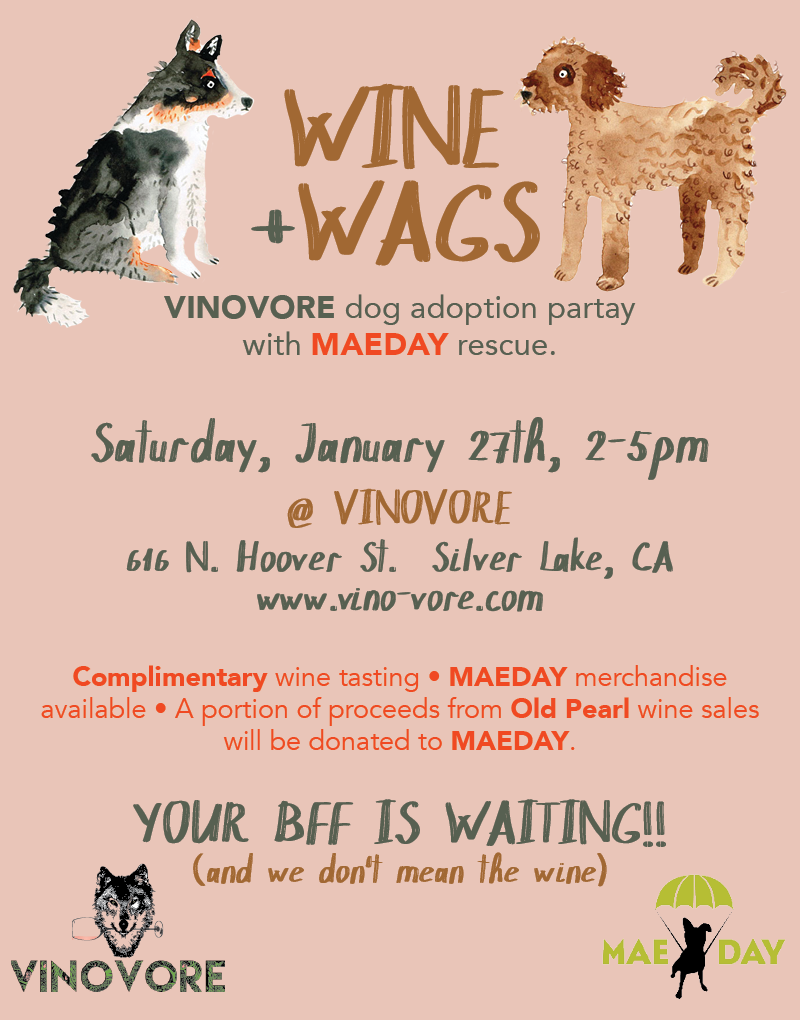 Join us for Wine + Wags, DOG ADOPTION PARTAY with MaeDay rescue. Saturday January 27th from 2-5 pm. VINOVORE will be offering a complimentary tasting (that FREE ya'll)! MaeDay will have merch avialble for purchase, and a portion of proceeds from Old Pearl wines will be donated to MaeDay. Sip wine on the house, and find your new BFF. For more info on adoptions from MaeDay click  here .
