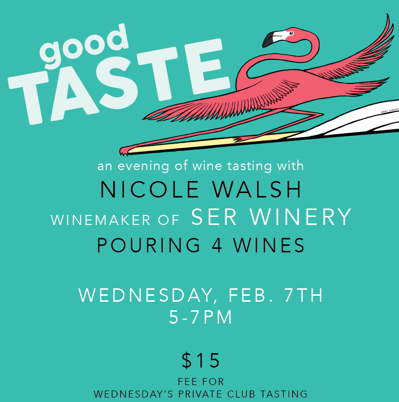 GOOD TASTE: An evening of wine tasting with Nicole Walsh, winemaker of Ser Winery pouring 4 wines. Wednesday, February 7th from 5 to 7 pm. $15 fee for Wednesday's private club tasting.  PURCHASE TICKETS