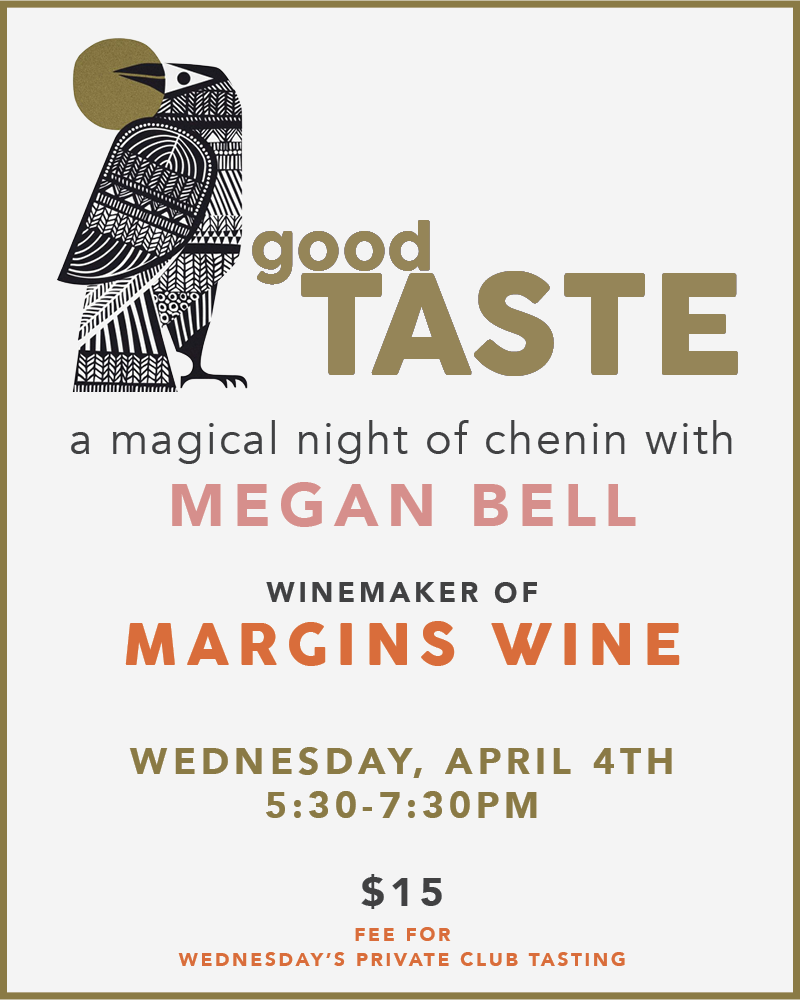 Pop in  Wednesday, April 4th  for a magical Chenin tasting with  Megan Bell  of  Margins Wine .  5:30-7:30 pm  $15 fee for Wednesday's private club tasting.  CLICK HERE TO PURCHASE TICKETS