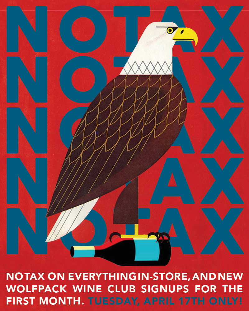 You heard that right!  TUESDAY, April 17th   NO TAX  on in-store purchases - wine, beer and all our fun goodies. Plus, no tax on your  first month  of  Wolfpack  wine club signups, online.   Wolfpack  signups online use promo code:  NOTAX18   CLICK HERE TO PURCHASE