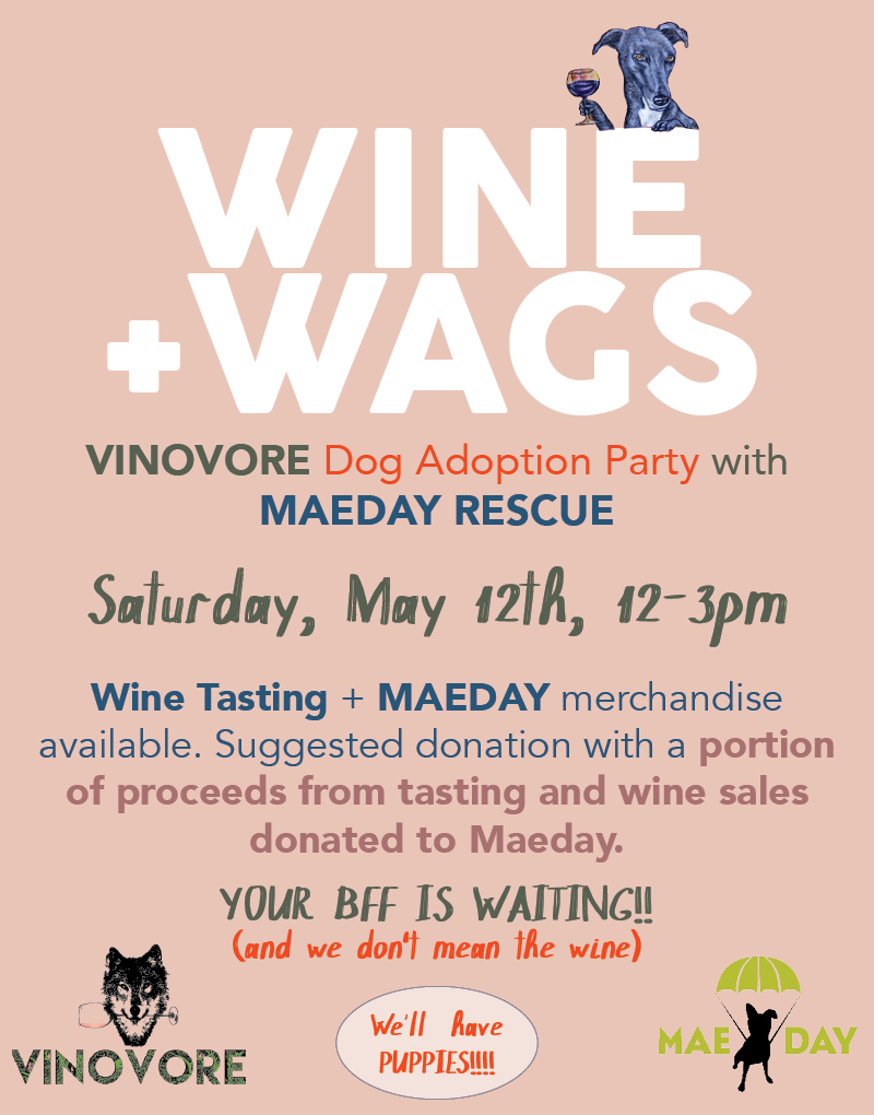 Join us for Wine + Wags, DOG ADOPTION PARTY with MaeDay rescue. Saturday May 12th from 12-3 pm. VINOVORE will be offering a tasting by donation, and MaeDay will have merch avialble for purchase. A portion of proceeds from the tasting and wine sales will be donated to MaeDay. Sip wine, find your new BFF, HOLY CRAP there'll be PUPPIES!!! AYFKM? For more info on adoptions from MaeDay click  here .