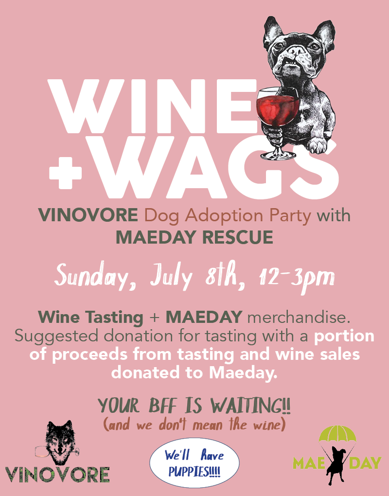 Join us for Wine + Wags, DOG ADOPTION PARTY with MaeDay rescue. Sunday, July 8th from 12-3 pm. VINOVORE will be offering a tasting by donation, and MaeDay will have merch avialble for purchase. A portion of proceeds from the tasting and wine sales will be donated to MaeDay. Sip wine, find your new BFF, HOLY CRAP there'll be PUPPIES!!! AYFKM? For more info on adoptions from MaeDay click  here .