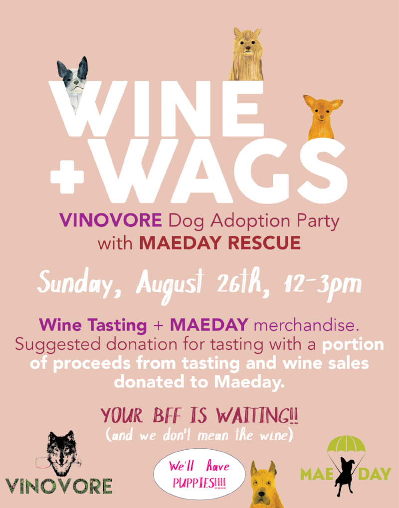 Join us for Wine + Wags, DOG ADOPTION PARTY with MaeDay rescue. Sunday, August 26th from 12-3 pm. VINOVORE will be offering a tasting by donation, and MaeDay will have merch avialble for purchase. A portion of proceeds from the tasting and wine sales will be donated to MaeDay. Sip wine, find your new BFF, HOLY CRAP there'll be PUPPIES!!! AYFKM? For more info on adoptions from MaeDay click  here .