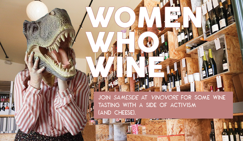 Wednesday, Aug. 29th 6pm-8pm    Join SameSide at VINOVORE for some wine tasting with a side of activism (and cheese).    In between pours and nibbles, participate in grassroots actions supporting  equal pay and  women's reproductive rights ! We will advocate for a bill that creates pay transparency in California, so employers MUST correct any gender- or race-based pay gaps. We will also let Senators know how we feel about Trump's SCOTUS nominee, Brett Kavanaugh - a foe of Roe v Wade. It will be one big wine-fest!   $25/person   Includes 4 wines to taste + cheese snacks.     CLICK TO PURCHASE TICKETS