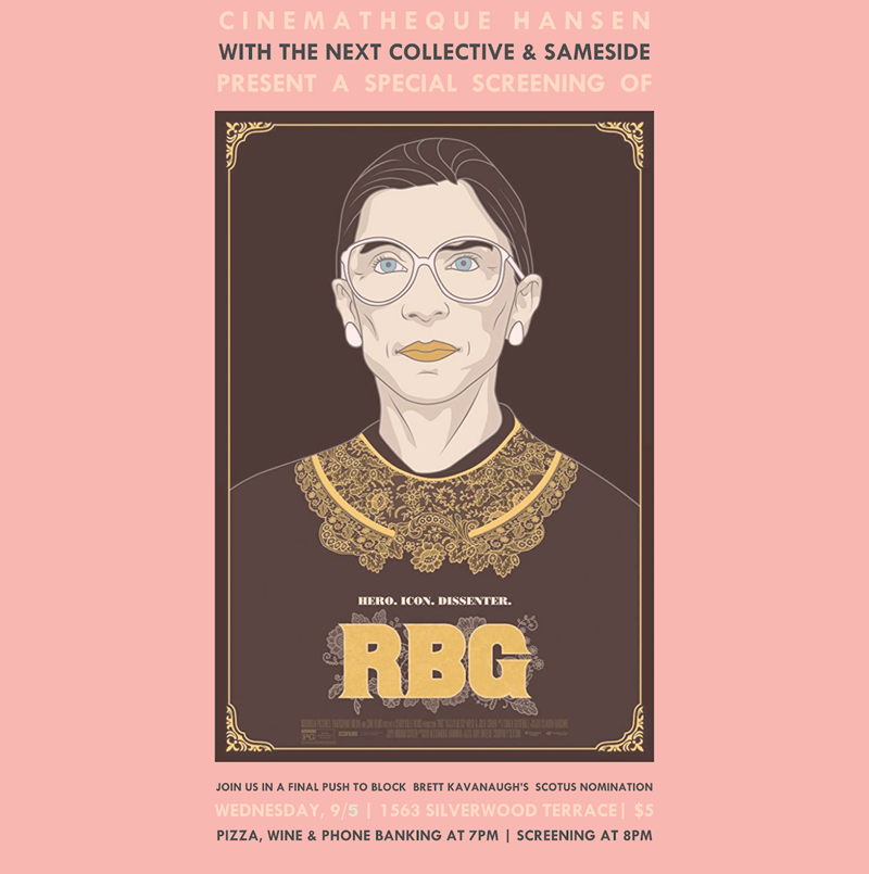 Wednesday, September 5th Doors open at 7pm Movie starts at 8pm $5   You've all heard about the Notorious RBG, but now's your chance to see her in action and take action for a final push to stop Brett Kavanaugh's SCOTUS nomination! Wednesday, September 5th join The NEXT Collective, Vinovore, and SameSide for a special screening of this incredible documentary. Doors open at 7 PM! Come early for pizza, wine (for sale by the glass and bottle), and activism before the movie starts at 8 PM. And YES all of these perks are included in just a $5 ticket!  Drink up, chow down, and get loud against Donald Trump and Brett Kavanaugh.    **Event is free for NEXT Collective members     CLICK TO PURCHASE TICKETS