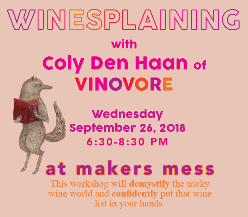Wednesday, September 26th 6:30-8:30pm $35/person | $60/friends @ Makers Mess: 602 North Hoover StreetLos Angeles, CA, 90004United States    (map)    Come to the studio for Happy Hour with Vinovore! This workshop will demystify the tricky wine world and confidently put that wine list in your hands. Coly of Vinovore will cover the everyday topics that will help you better understand the wine that you love. Everyone will be a guided through a tasting of four different, curated wines to help expand your pallet and have a good time while you're doing it. We will get you talking the talk while drinking the drinks in no time. Learn the basics in wine tasting and the overall structure of wine. Everyone will be provided with all reading materials and tools needed to grab the wine by the bottles!    CLICK TO PURCHASE TICKETS    Please enroll by 9/25 to ensure your spot in the workshop! Please check out our cancellation policy  here !