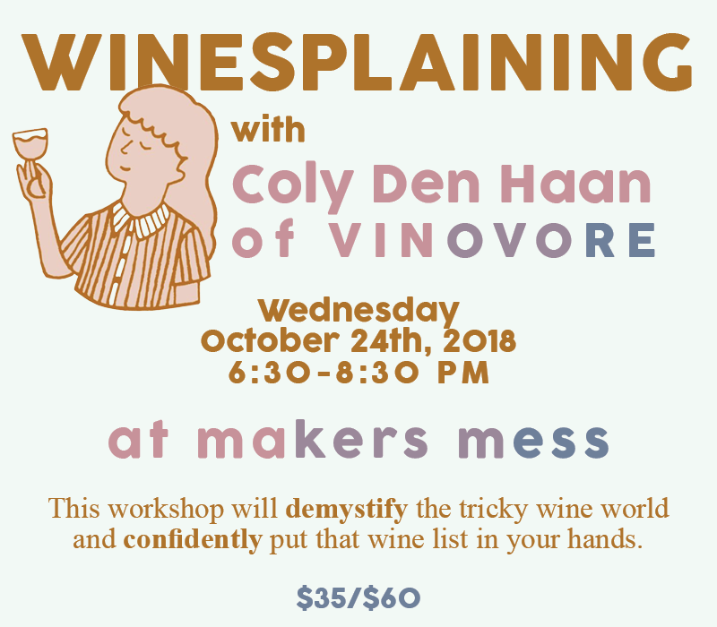 Wednesday, October 24th 6:30-8:30pm $35/person | $60/friends @ Makers Mess: 602 North Hoover StreetLos Angeles, CA, 90004United States    (map)    Come to the studio for Happy Hour with Vinovore! This workshop will demystify the tricky wine world and confidently put that wine list in your hands. Coly of Vinovore will cover the everyday topics that will help you better understand the wine that you love. Everyone will be a guided through a tasting of four different, curated wines to help expand your pallet and have a good time while you're doing it. We will get you talking the talk while drinking the drinks in no time. Learn the basics in wine tasting and the overall structure of wine. Everyone will be provided with all reading materials and tools needed to grab the wine by the bottles!    CLICK TO PURCHASE TICKETS    Please enroll by 10/23 to ensure your spot in the workshop! Please check out our cancellation policy  here !
