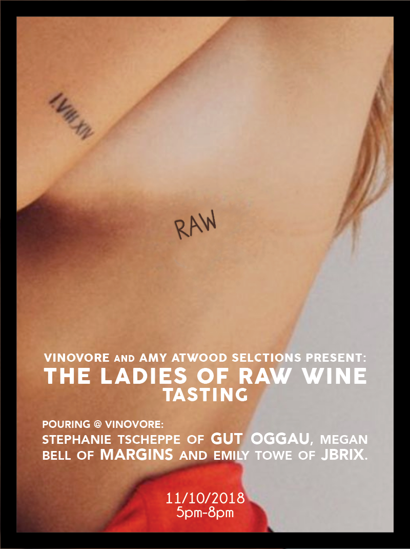 Saturday, November 10th 5pm to 8pm    Vinovore  will play host to some of the top female winemakers from RAW WINE x Amy Atwood Selections. This tasting will feature new releases poured by Stephanie Tscheppe of  Gut Oggau , Megan Bell of  Margins , and Emily Towe of  JBrix !  $15 for the flight. No advance tickets required, but you can  click here  to purchase online if you'd like.