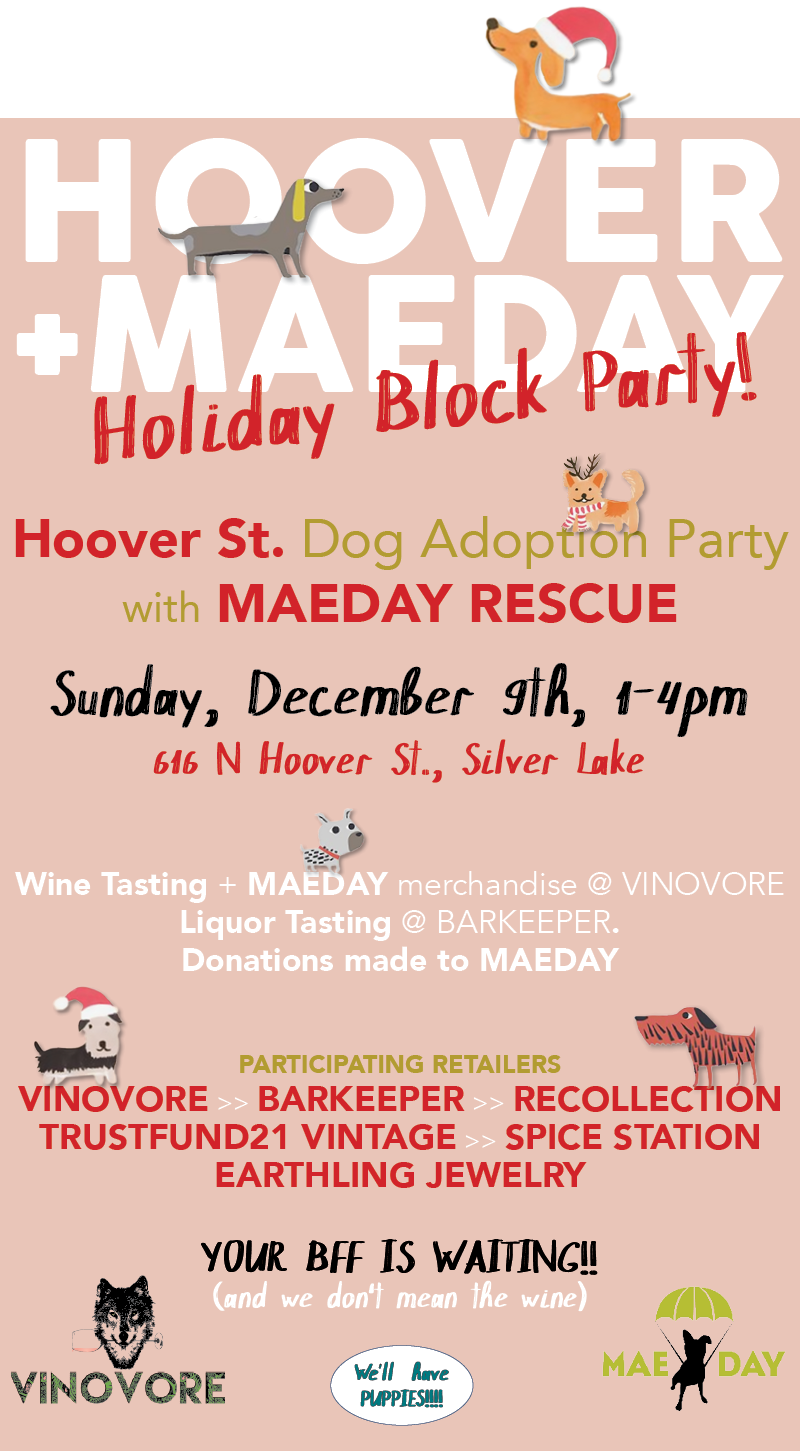 Sunday, Dec. 9th 1:00 - 4:00pm   616 N. Hoover St. + Neighbors    Hoover St.  hosts a dog adoption and holiday Block Party with  MAEDAY  Rescue! Donations will be made to MAEDAY!  Wine Tasting + MAEDAY merch at Vinovore, and Liquor Tasting at Barkeeper, plus these other super-fantastic participating retailers:   Recollection Trust Fund Vintage Spice Station Earthling Jewelry