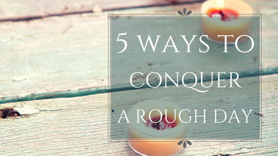5 ways to conquer a rough day.png