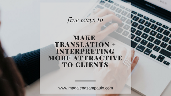 Five Ways to Make Translation and Interpreting More Attractive to Your Clients | Madalena Sanchez Zampaulo | marketing tips for translators and interpreters