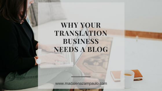 Why Your Translation Business Needs a Blog | Madalena Sanchez Zampaulo | translation blog for clients