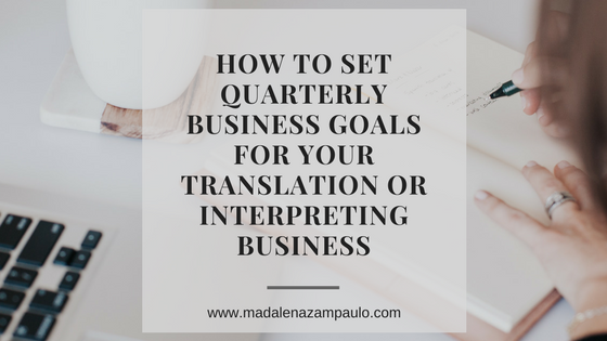 How to Set Quarterly Business Goals for Your Translation or Interpreting Business | Madalena Sanchez Zampaulo | www.madalenazampaulo.com