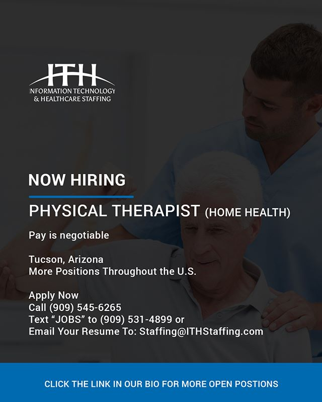 Now hiring a #PhysicalTherapists in #TucsonArizona - The Physical Therapist in Home Health is responsible for the assessment and evaluation of patient care needs related to functional status/mobility, endurance/stamina, pain and other medical conditions. Based on this assessment and evaluation, the Physical Therapist works to help determine a treatment plan, performs interventions aimed at improving and enhancing the patient's well being, and evaluates the patient's progress. - Send your resume to Staffing@ITHStaffing.com to speak to a recruiter about this postion or to find a position that suits your specialty and location.