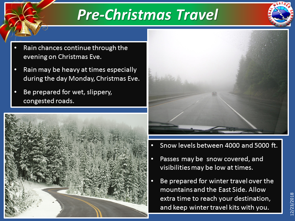 Numerous showers will continue over the area today and tonight, then a robust low pressure system arrives on Monday, Christmas Eve, bringing moderate to locally heavy rain and snow. Snow levels throughout the event will remain between 4000 and 5000 feet, with accumulating snow possible on most area passes, including Siskiyou Summit, the Cascade passes, and Black Butte Summit and Snowmans Summit near Mount Shasta.  Be prepared for winter travel over the mountains and the East Side. Allow extra time to reach your destination, and keep winter travel kits with you. Keep up-to-date with road conditions by calling 511 for Oregon, or for California road conditions, call 800-427-ROAD (7623) . You can also visit their websites listed below.  Oregon road conditions:  Tripcheck.com   California road conditions:  Caltrans  NWS hazard viewer:  Here