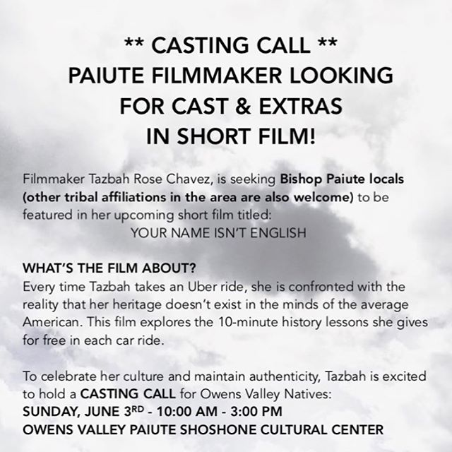 Manahu!  I am shooting a short film this summer in Payahuunadü (Bishop, CA)and I am looking for local natives (any tribal affiliation is welcome) to cast in every single role for this part of the film. You basically just have to be yourself :) I'm trying to achieve authenticity! Check out the flyer for all the details!  If you're interested make sure you send me a quick email to let me know I'll be seeing you at casting. See you this weekend 😃 Email: tazbahrosecasting@gmail.com by 6/1/18!