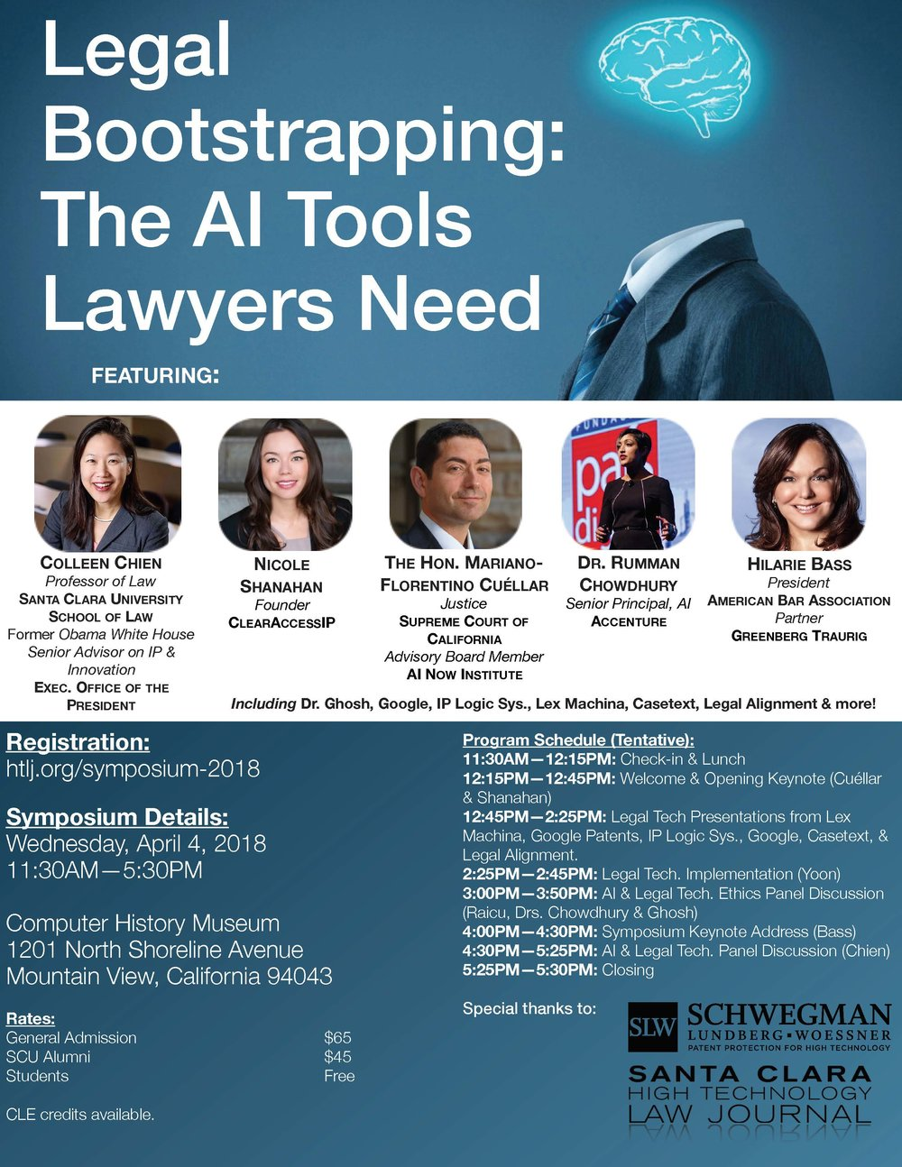 - Discussion TopicsAI-Backed Legal Tools &EthicsLocation DetailsComputer History Museum, located at 1201 North Shoreline Avenue,Mountain View, California.TimeThe Symposium will be held on April 4th, 2018, from 11:30AM –6:00PM.Lunch will be served prior to the start of the symposium.CLE credits are available.Registration FeesGeneral Admission — $65SCU Alumni/HTLJ-Affiliate — $45Student — Free