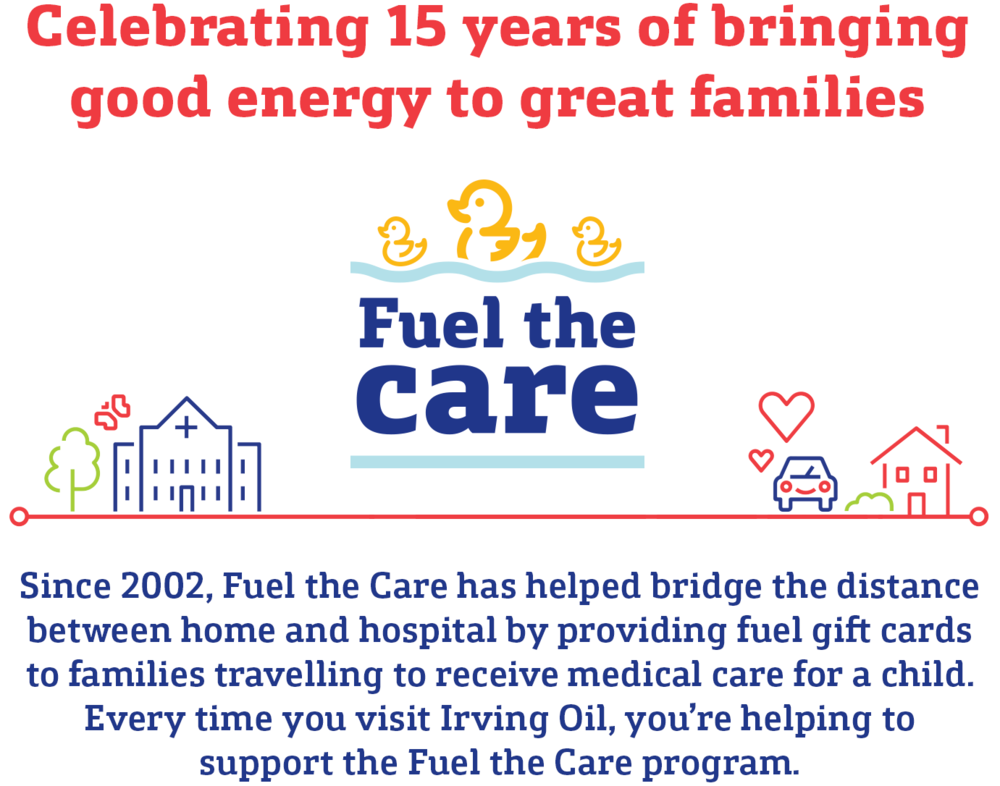 Celebrating 15 years of bringing good energy to great families. Since 2002, Fuel the Care has helped bridge the distance between home and hospital by providing fuel gift cards to families travelling to receive medical care for a child.  Every time you visit Irving Oil, you're helping to support the Fuel the Care program.