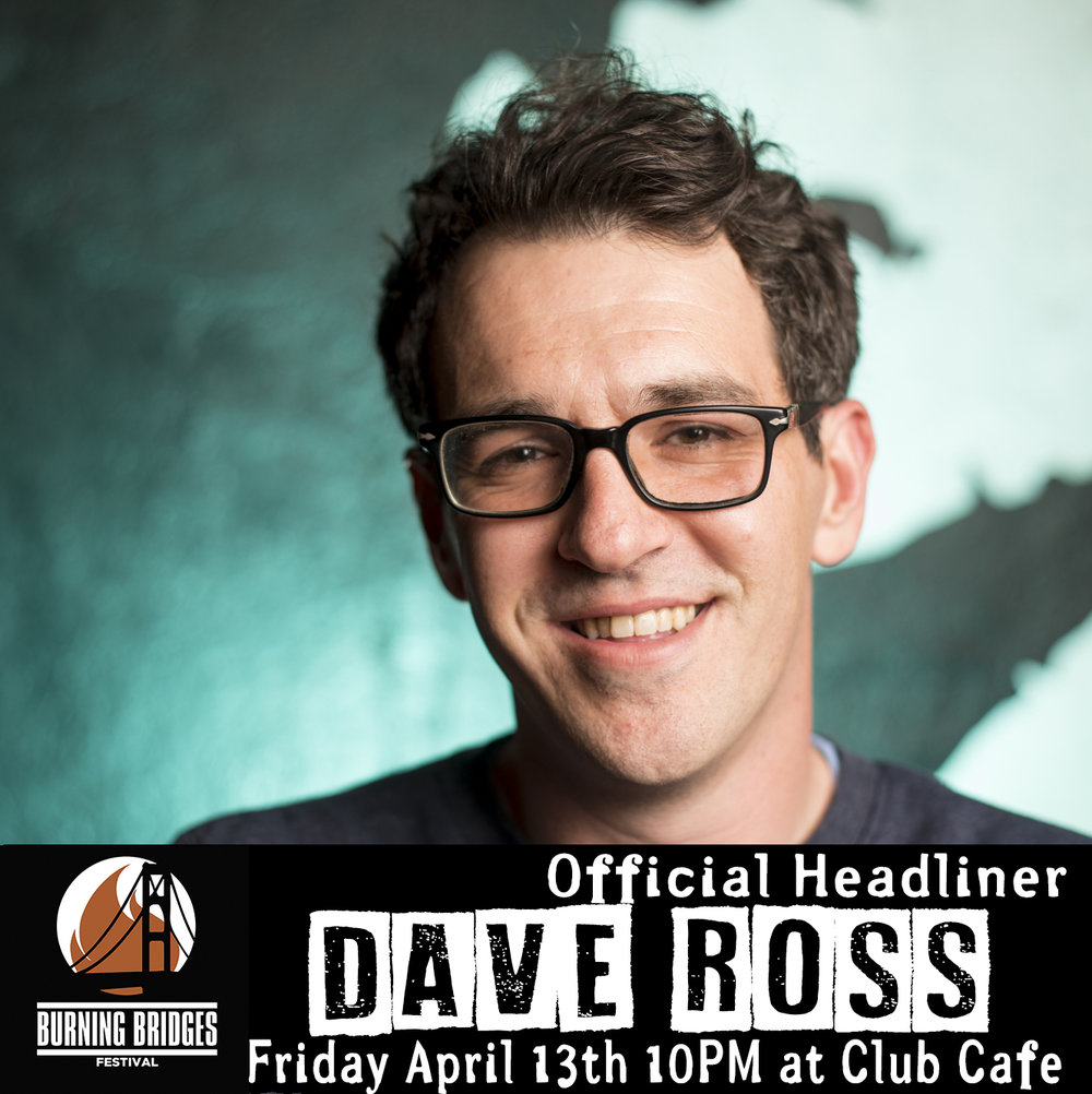 DAVE ROSS - You've seen him on Drunk History and heard him on WTF with Mark Maron, now you can see him live at Club Cafe Friday April 13th 10PM headlining The Hard Times show at the Burning Bridges Festival. It's Dave Ross!
