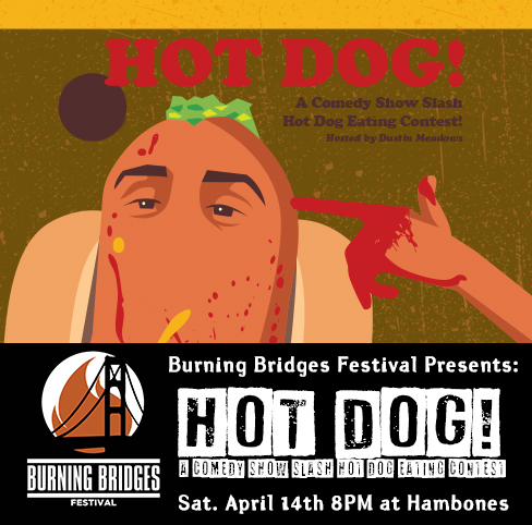 HOT DOG!   - A Comedy Show Slash Hot Dog Eating Contest!Hambones 8PM $5 at the doorHost: Dustin Meadowsalex stypula, goodrich gevaart, kyle erf, liz greenwood, ray zawodni, zach peterson, connor mcgrath, louis michael, lorenzo disilvio, will ness