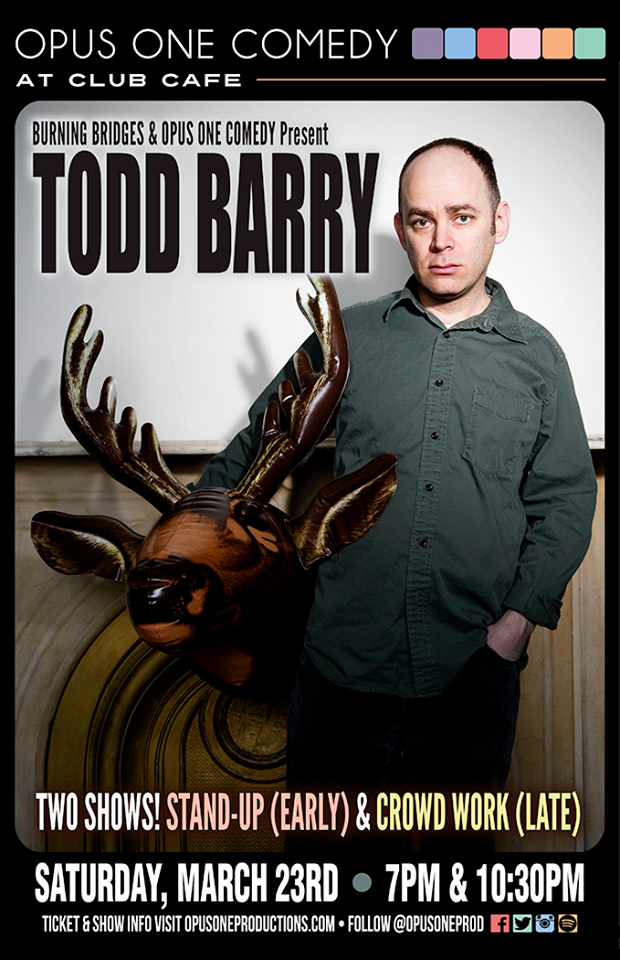 Todd Barry - GET YOUR TICKETS HERE!CLUB CAFE. March 23 7&10:30PMEarly Show: Stand Up(ALMOST SOLD OUT)w/ emily walsh, wendy wroblewski, mike corozzaLate Show: Crowd Workw/ amanda averall, cherith fuller, john dick winters$20 EACH. BOTH SHOWS $30.