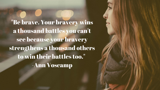 _Be brave. Your bravery wins a thousand battles you can't see because your bravery strengthens a thousand others to win their battles too._ -Ann Voscamp.png