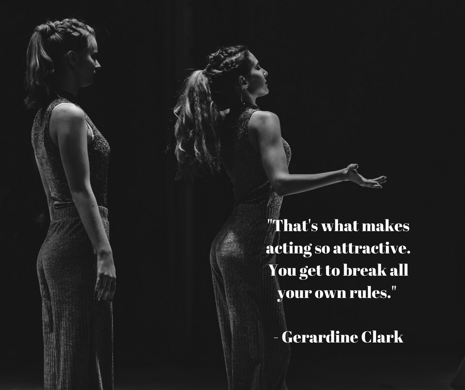 _That's what makes acting so attractive. You get to break all your own rules._ - Gerardine Clark.png