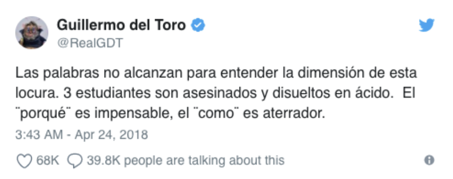 "Photo: Guillermo del Toro, an Academy Award Winning director native to Guadalajara, tweets saying ""words can't explain the dimension of this madness. 3 students are killed and dissolved in acid. The 'why' is unthinkable, the 'how' is terrifying"".  Source:  https://twitter.com/RealGDT/status/988684957315891200"