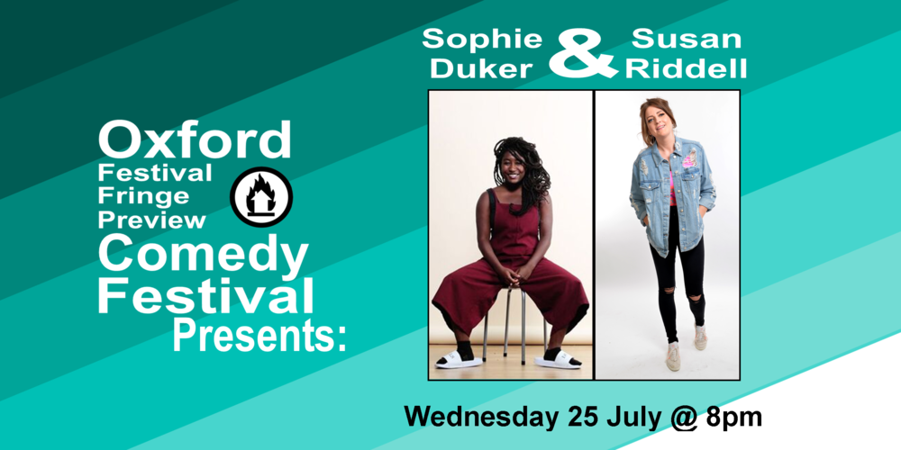 "Two of London's finest up-and-coming comedians, Sophie Duker and Susan Riddell are doing an hour of their best comedy.  Sophie Duker describes herself as a ""sexy-cerebral comedy underdog"" and is quickly establishing herself as one of the most exciting new acts on the circuit. In 2018 Sophie starred in a comedy pilot for Channel 4 called Riot Girls, as well as a new pilot for Comedy Central UK called What I Wish I'd Said.  She is also a comedy writer whose funnies you might have heard in the following places: the British Broadcasting Co-orporation (Famlam, BBC2; The News Quiz, The Now Show, BBC Radio 4) and Cartoon Network (The Amazing World of Gumball). Sophie is an alumna of the prestigious Pleasance Comedy Reserve, has been shortlisted for the BBC New Comedy Award and is a previous finalist of the Funny Women Awards. She founded and hosts MANIC PIXIE DREAM GIRLS, an international, intersectional feminist comedy show that appeared at the Edinburgh Fringe in 2016 and 2017. Since January 2018 Sophie also hosts Wacky Racists, a 'crazy stupid cool' comedy cabaret gameshow, in a monthly residency at the Aces & Eights.  ""A sparky proposition… intelligent jokes"" – The Independent  ***************************************************  After winning a place in BBC Writer's Room Fast and Funny, Susan Riddell went on to write, create and star in several on-line comedy sketches for BBC Short Stuff which have garnered nearly 3 million views and counting. Susan recently performed stand up at the Edinburgh Fringe in both CKP's Lunchtime Special and the BBC Presents Comedy Tent. She also wrote a humorous weekly column for The Daily Record newspaper for around two years. Other writing credits and acting roles include C4 and BBC's Ones spoof cop show Scot Squad. She is currently working on a sitcom pilot with the BBC and is a regular on topical BBC radio panel show Breaking the News.  60 minutes  Doors at 7:30/Show at 8pm  Oxford Festival Fringe Preview Comedy Festival will take place from 21st June to 26th July at the Jam Factory. This month-long festival will see over 20 acts previewing their Edinburgh Fringe shows, and will feature acts from household favourite comedy shows like Have I Got News For You and Mock The Week as well as local up-and-comers."